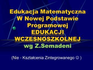 Edukacja Matematyczna W Nowej Podstawie Programowej  EDUKACJI WCZESNOSZKOLNEJ wg  Z.Semadeni