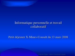 Informatique personnelle et travail collaboratif Petit déjeuner X-Mines-Consult du 13 mars 2008
