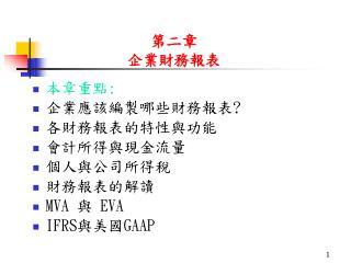 本章重點 : 企業應該編製哪些財務報表 ? 各財務報表的特性與功能 會計所得與現金流量 個人與公司所得稅 財務報表的解讀 MVA  與  EVA IFRS 與美國 GAAP