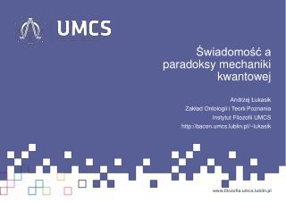 Świadomość a paradoksy mechaniki kwantowej Andrzej Łukasik Zakład Ontologii i Teorii Poznania