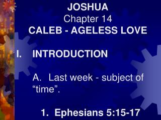 "JOSHUA Chapter 14 CALEB - AGELESS LOVE I.	INTRODUCTION 	A.	Last week - subject of 	""time""."