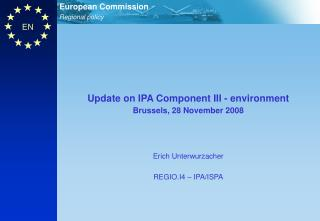 Update on IPA Component III - environment Brussels, 28 November 2008 Erich Unterwurzacher