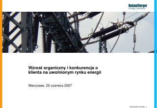 Wzrost organiczny i konkurencja o klienta na uwolnionym rynku energii Warszawa, 2 0  czerwca 2007