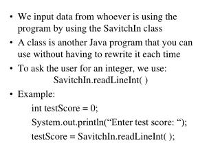 We input data from whoever is using the program by using the SavitchIn class