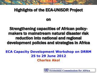 ECA Capacity Development Workshop on DRRM 25 to 29 June 2012 Charles Akol