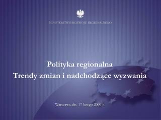 Polityka regionalna Trendy zmian i nadchodzące wyzwania Warszawa, dn. 17 lutego 2009 r.