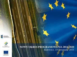 NOWY OKRES PROGRAMOWANIA 2014-2020 Katowice, 14 listopada, 2011