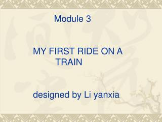 Module 3        MY FIRST RIDE ON A TRAIN       designed by Li yanxia