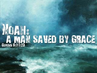 Noah :  a man saved by grace Genesis 6:1-7:23