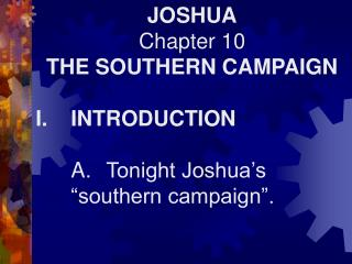 "JOSHUA Chapter 10 THE SOUTHERN CAMPAIGN I.	INTRODUCTION 	A.	Tonight Joshua's 	""southern campaign""."