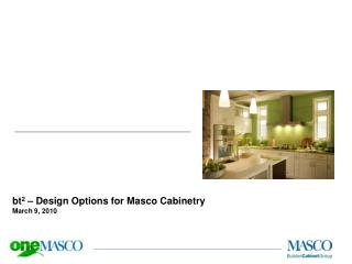 bt 2  –  Design Options for Masco Cabinetry March 9 ,  2010