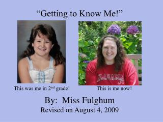 """Getting to Know Me!"" By:  Miss Fulghum Revised on August 4, 2009"
