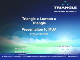Triangle = Lawson = Triangle Presentation to MUA 8 th  November 2006 Kevin Drew Managing Director