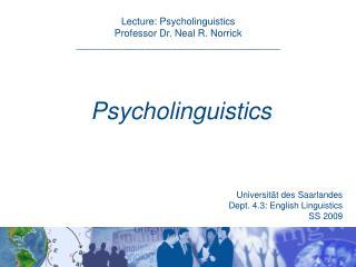 Lecture: Psycholinguistics  Professor Dr. Neal R. Norrick _____________________________________