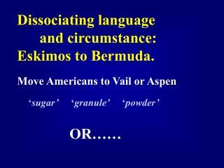 Dissociating language and circumstance: Eskimos to Bermuda.