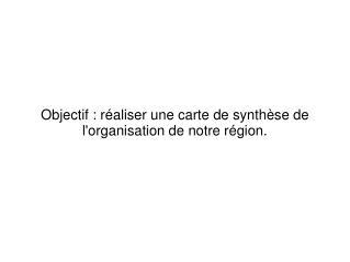 Objectif�: r�aliser une carte de synth�se de l'organisation de notre r�gion.