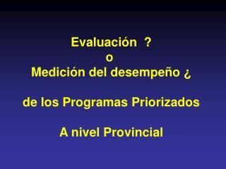 Evaluación  ? o  Medición del desempeño ¿ de los Programas Priorizados A nivel Provincial