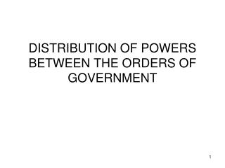 DISTRIBUTION OF POWERS BETWEEN THE ORDERS OF GOVERNMENT
