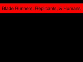 Blade Runners, Replicants, & Humans