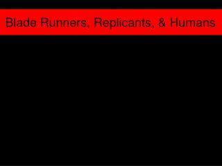Blade Runners, Replicants, & Humans