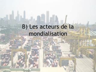 B) Les acteurs de la mondialisation