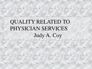 QUALITY RELATED TO PHYSICIAN SERVICES                  Judy A. Coy