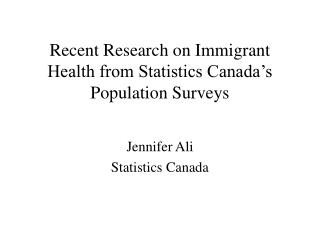 Recent Research on Immigrant Health from Statistics Canada�s Population Surveys