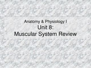 Anatomy  Physiology I Unit 8:  Muscular System Review