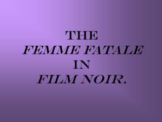 The  femme fatale   in  film noir.