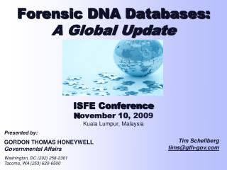 Forensic DNA Databases: A Global Update ISFE Conference N ovember 10 , 2009 Kuala Lumpur, Malaysia