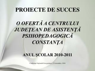 PROIECTE DE SUCCES  O OFERTA A CENTRULUI JUDETEAN DE ASISTENTA PSIHOPEDAGOGICA  CONSTANTA  ANUL SCOLAR 2010-2011  Confer