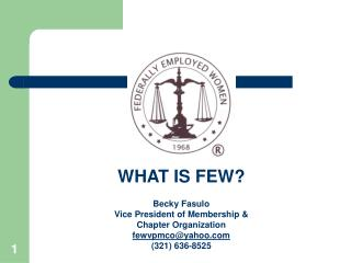 WHAT IS FEW? Becky Fasulo Vice President of Membership & Chapter Organization fewvpmco@yahoo