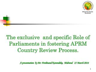 The exclusive  and specific Role of Parliaments in fostering APRM Country Review Process.