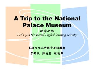 A Trip to the National Palace Museum 故宮之旅 Let's  join the special English learning activity!