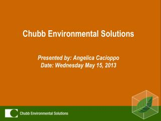 Chubb Environmental Solutions Presented by: Angelica Cacioppo Date: Wednesday May 15, 2013
