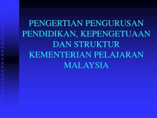PENGERTIAN PENGURUSAN PENDIDIKAN, KEPENGETUAAN DAN STRUKTUR KEMENTERIAN PELAJARAN MALAYSIA