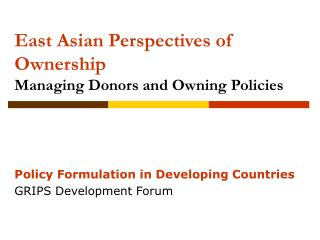 East Asian Perspectives of Ownership Managing Donors and Owning Policies