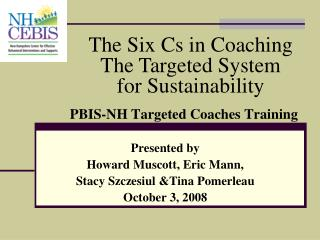 PBIS-NH Targeted Coaches Training  Presented by  Howard Muscott, Eric Mann,  Stacy Szczesiul Tina Pomerleau October 3, 2