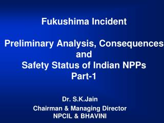 Fukushima Incident Preliminary Analysis, Consequences and Safety Status of Indian NPPs Part-1