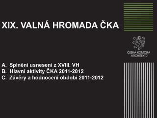 XIX. VALNÁ HROMADA ČKA Splnění usnesení z XVIII .  VH  B.   Hlavní aktivity ČKA 2011-2012