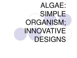 ALGAE: SIMPLE ORGANISM; INNOVATIVE  DESIGNS