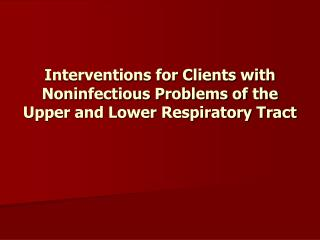 Interventions for Clients with Noninfectious Problems of the Upper and Lower Respiratory Tract