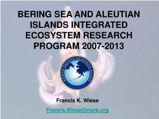 BERING SEA AND ALEUTIAN ISLANDS INTEGRATED ECOSYSTEM RESEARCH PROGRAM 2007-2013