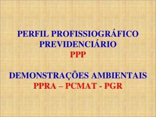 P ERFIL PROFISSIOGRÁFICO PREVIDENCIÁRIO PPP DEMONSTRAÇÕES AMBIENTAIS PPRA – PCMAT - PGR