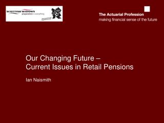 Our Changing Future �  Current Issues in Retail Pensions