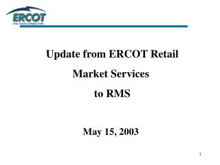 Update from ERCOT Retail  Market Services  to RMS May 15, 2003