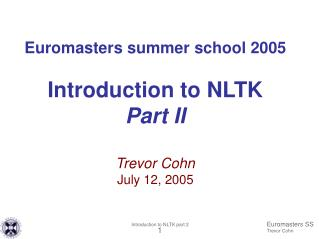 Euromasters summer school 2005 Introduction to NLTK Part II Trevor Cohn July 12, 2005