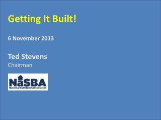Getting It Built! 6 November 2013 Ted Stevens Chairman