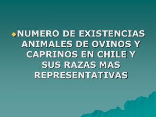 NUMERO DE EXISTENCIAS ANIMALES DE OVINOS Y CAPRINOS EN CHILE Y SUS RAZAS MAS REPRESENTATIVAS