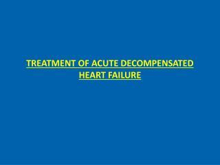 TREATMENT OF ACUTE DECOMPENSATED HEART FAILURE